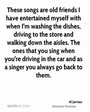 Al Jarreau - These songs are old friends I have entertained myself with when I'm washing the dishes, driving to the store and walking down the aisles. The ones that you sing when you're driving in the car and as a singer you always go back to them.