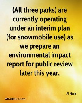 Al Nash - (All three parks) are currently operating under an interim plan (for snowmobile use) as we prepare an environmental impact report for public review later this year.