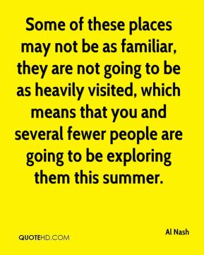 Al Nash - Some of these places may not be as familiar, they are not going to be as heavily visited, which means that you and several fewer people are going to be exploring them this summer.