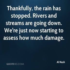 Al Nash - Thankfully, the rain has stopped. Rivers and streams are going down. We're just now starting to assess how much damage.