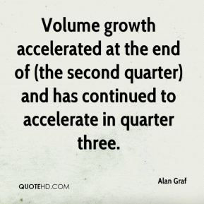 Alan Graf - Volume growth accelerated at the end of (the second quarter) and has continued to accelerate in quarter three.