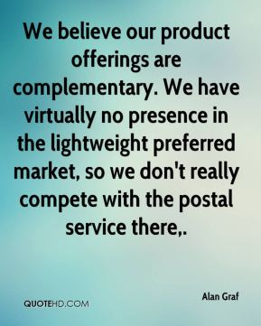 Alan Graf - We believe our product offerings are complementary. We have virtually no presence in the lightweight preferred market, so we don't really compete with the postal service there.