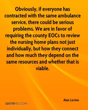 Alan Levine - Obviously, if everyone has contracted with the same ambulance service, there could be serious problems. We are in favor of requiring the county EOCs to review the nursing home plans not just individually, but how they connect and how much they depend on the same resources and whether that is viable.