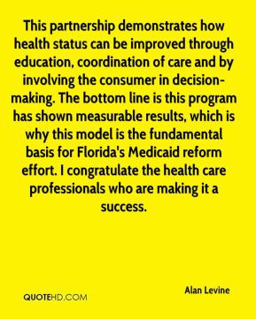 Alan Levine - This partnership demonstrates how health status can be improved through education, coordination of care and by involving the consumer in decision-making. The bottom line is this program has shown measurable results, which is why this model is the fundamental basis for Florida's Medicaid reform effort. I congratulate the health care professionals who are making it a success.