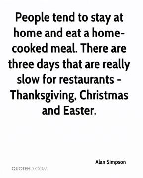 Alan Simpson - People tend to stay at home and eat a home-cooked meal. There are three days that are really slow for restaurants - Thanksgiving, Christmas and Easter.