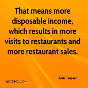 Alan Simpson - That means more disposable income, which results in more visits to restaurants and more restaurant sales.