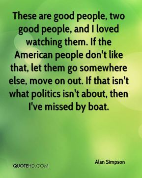 Alan Simpson - These are good people, two good people, and I loved watching them. If the American people don't like that, let them go somewhere else, move on out. If that isn't what politics isn't about, then I've missed by boat.