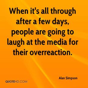 Alan Simpson - When it's all through after a few days, people are going to laugh at the media for their overreaction.