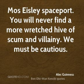 Alec Guinness - Mos Eisley spaceport. You will never find a more wretched hive of scum and villainy. We must be cautious.