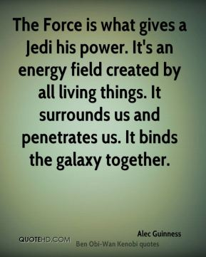 Alec Guinness - The Force is what gives a Jedi his power. It's an energy field created by all living things. It surrounds us and penetrates us. It binds the galaxy together.