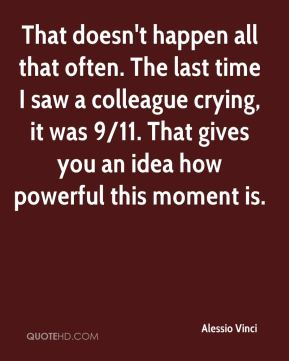 That doesn't happen all that often. The last time I saw a colleague crying, it was 9/11. That gives you an idea how powerful this moment is.