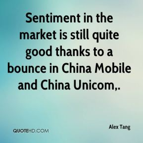 Alex Tang - Sentiment in the market is still quite good thanks to a bounce in China Mobile and China Unicom.