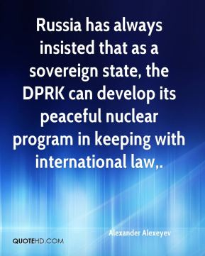 Alexander Alexeyev - Russia has always insisted that as a sovereign state, the DPRK can develop its peaceful nuclear program in keeping with international law.