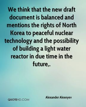Alexander Alexeyev - We think that the new draft document is balanced and mentions the rights of North Korea to peaceful nuclear technology and the possibility of building a light water reactor in due time in the future.