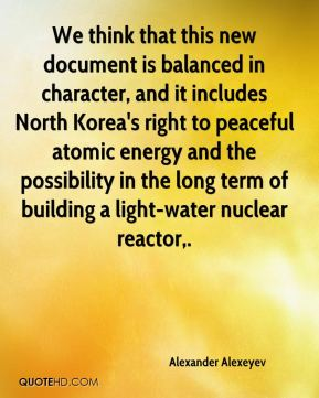 Alexander Alexeyev - We think that this new document is balanced in character, and it includes North Korea's right to peaceful atomic energy and the possibility in the long term of building a light-water nuclear reactor.