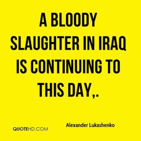 Alexander Lukashenko - A bloody slaughter in Iraq is continuing to this day.