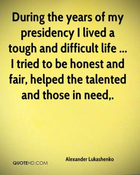 During the years of my presidency I lived a tough and difficult life ... I tried to be honest and fair, helped the talented and those in need.