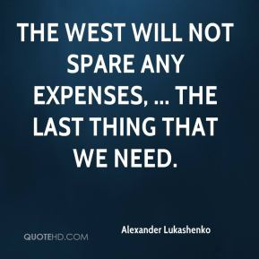 The West will not spare any expenses, ... the last thing that we need.