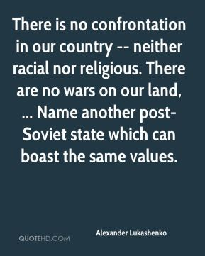There is no confrontation in our country -- neither racial nor religious. There are no wars on our land, ... Name another post-Soviet state which can boast the same values.