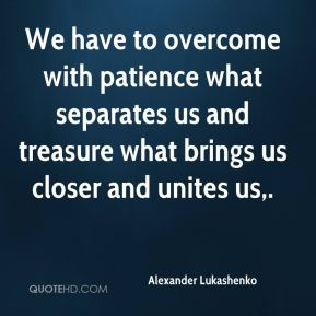 Alexander Lukashenko - We have to overcome with patience what separates us and treasure what brings us closer and unites us.