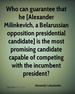 Who can guarantee that he [Alexander Milinkevich, a Belarussian opposition presidential candidate] is the most promising candidate capable of competing with the incumbent president?