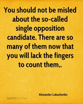 You should not be misled about the so-called single opposition candidate. There are so many of them now that you will lack the fingers to count them.