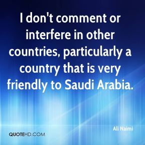 Ali Naimi - I don't comment or interfere in other countries, particularly a country that is very friendly to Saudi Arabia.