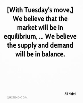 Ali Naimi - [With Tuesday's move,] We believe that the market will be in equilibrium, ... We believe the supply and demand will be in balance.