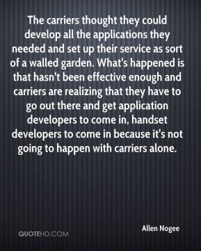 Allen Nogee - The carriers thought they could develop all the applications they needed and set up their service as sort of a walled garden. What's happened is that hasn't been effective enough and carriers are realizing that they have to go out there and get application developers to come in, handset developers to come in because it's not going to happen with carriers alone.
