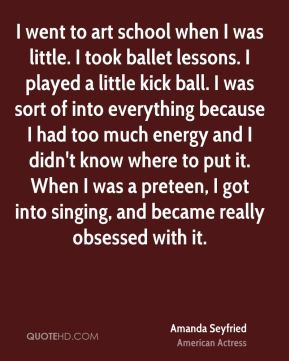 I went to art school when I was little. I took ballet lessons. I played a little kick ball. I was sort of into everything because I had too much energy and I didn't know where to put it. When I was a preteen, I got into singing, and became really obsessed with it.