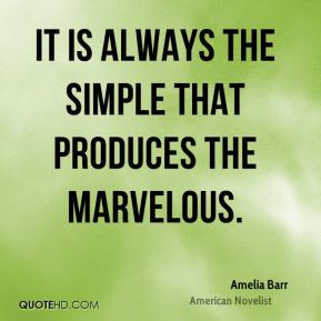Amelia Barr - It is always the simple that produces the marvelous.