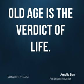 Amelia Barr - Old age is the verdict of life.