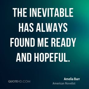 The inevitable has always found me ready and hopeful.