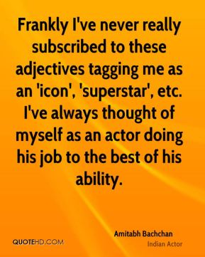 Amitabh Bachchan - Frankly I've never really subscribed to these adjectives tagging me as an 'icon', 'superstar', etc. I've always thought of myself as an actor doing his job to the best of his ability.