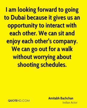 Amitabh Bachchan - I am looking forward to going to Dubai because it gives us an opportunity to interact with each other. We can sit and enjoy each other's company. We can go out for a walk without worrying about shooting schedules.