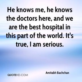 He knows me, he knows the doctors here, and we are the best hospital in this part of the world. It's true, I am serious.