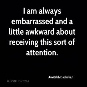Amitabh Bachchan - I am always embarrassed and a little awkward about receiving this sort of attention.