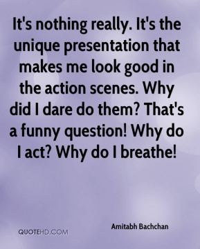 It's nothing really. It's the unique presentation that makes me look good in the action scenes. Why did I dare do them? That's a funny question! Why do I act? Why do I breathe!