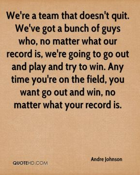 Andre Johnson - We're a team that doesn't quit. We've got a bunch of guys who, no matter what our record is, we're going to go out and play and try to win. Any time you're on the field, you want go out and win, no matter what your record is.