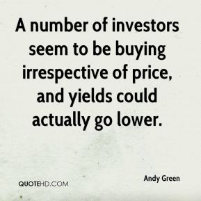 A number of investors seem to be buying irrespective of price, and yields could actually go lower.