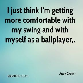 I just think I'm getting more comfortable with my swing and with myself as a ballplayer.