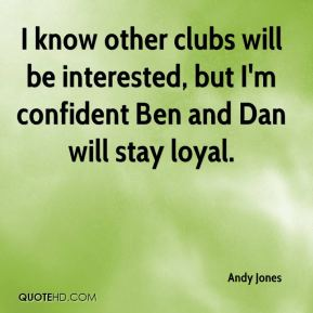 Andy Jones - I know other clubs will be interested, but I'm confident Ben and Dan will stay loyal.