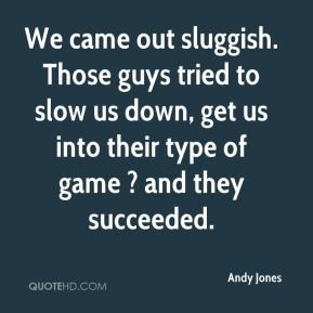 Andy Jones - We came out sluggish. Those guys tried to slow us down, get us into their type of game ? and they succeeded.