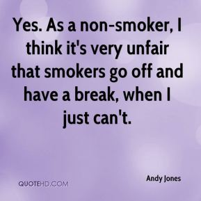 Andy Jones - Yes. As a non-smoker, I think it's very unfair that smokers go off and have a break, when I just can't.