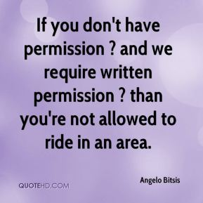 If you don't have permission ? and we require written permission ? than you're not allowed to ride in an area.