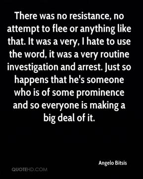 There was no resistance, no attempt to flee or anything like that. It was a very, I hate to use the word, it was a very routine investigation and arrest. Just so happens that he's someone who is of some prominence and so everyone is making a big deal of it.
