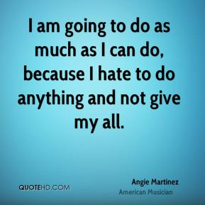 I am going to do as much as I can do, because I hate to do anything and not give my all.