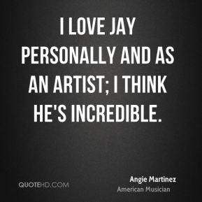 I love Jay personally and as an artist; I think he's incredible.