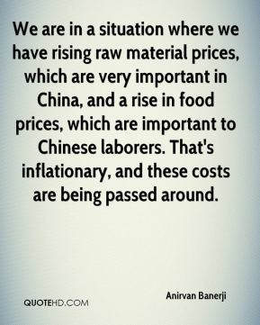 Anirvan Banerji - We are in a situation where we have rising raw material prices, which are very important in China, and a rise in food prices, which are important to Chinese laborers. That's inflationary, and these costs are being passed around.