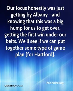 Ann McInerney - Our focus honestly was just getting by Albany - and knowing that this was a big hump for us to get over, getting the first win under our belts. We'll see if we can put together some type of game plan [for Hartford].